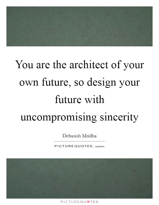 You are the architect of your own future, so design your future with uncompromising sincerity Picture Quote #1
