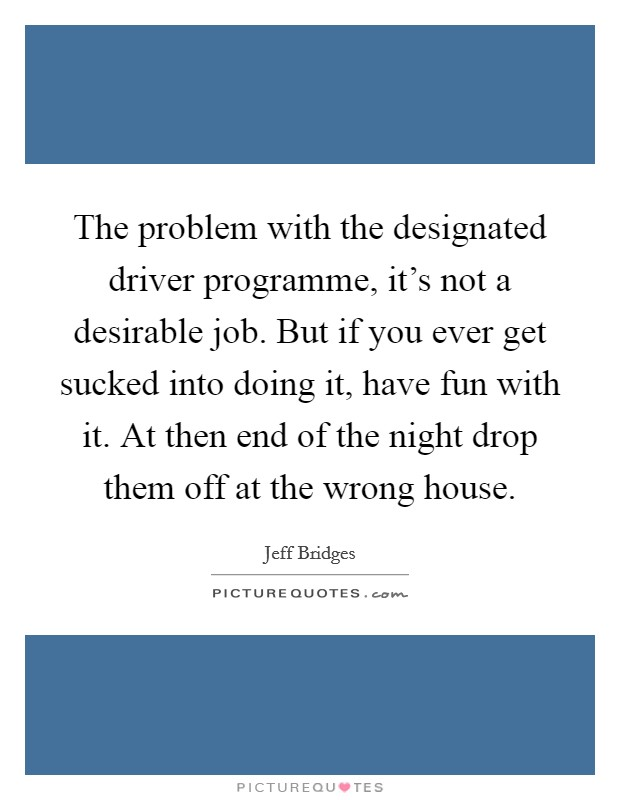 The problem with the designated driver programme, it's not a desirable job. But if you ever get sucked into doing it, have fun with it. At then end of the night drop them off at the wrong house Picture Quote #1