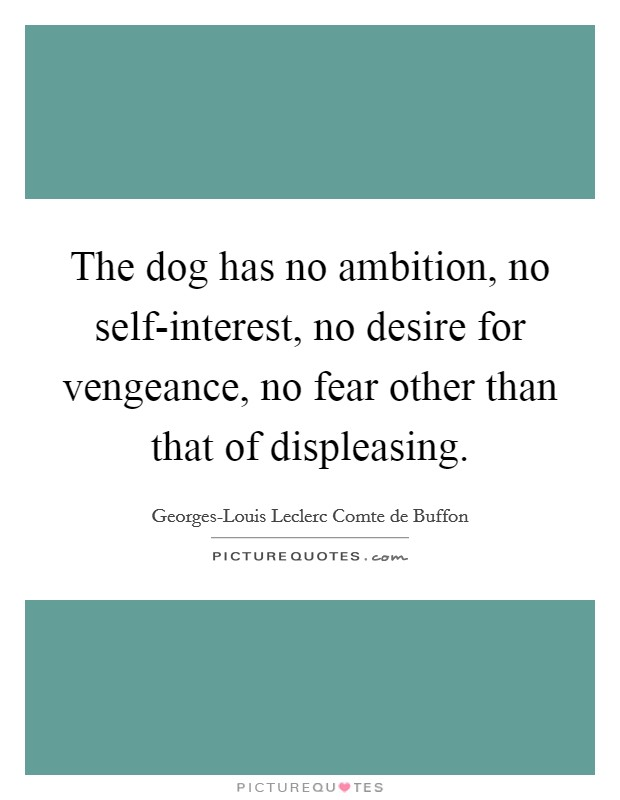 The dog has no ambition, no self-interest, no desire for vengeance, no fear other than that of displeasing Picture Quote #1