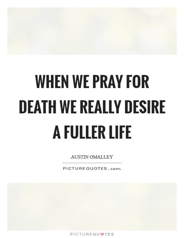 When we pray for death we really desire a fuller life Picture Quote #1