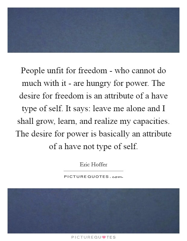 People unfit for freedom - who cannot do much with it - are hungry for power. The desire for freedom is an attribute of a have type of self. It says: leave me alone and I shall grow, learn, and realize my capacities. The desire for power is basically an attribute of a have not type of self Picture Quote #1