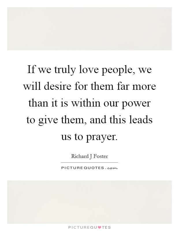 If we truly love people, we will desire for them far more than it is within our power to give them, and this leads us to prayer Picture Quote #1