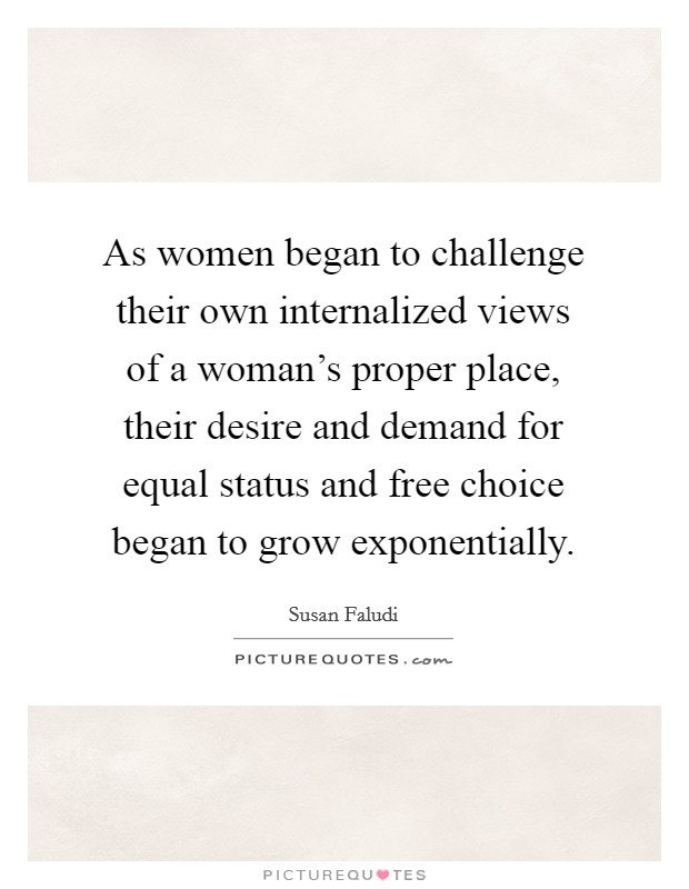 As women began to challenge their own internalized views of a woman's proper place, their desire and demand for equal status and free choice began to grow exponentially Picture Quote #1