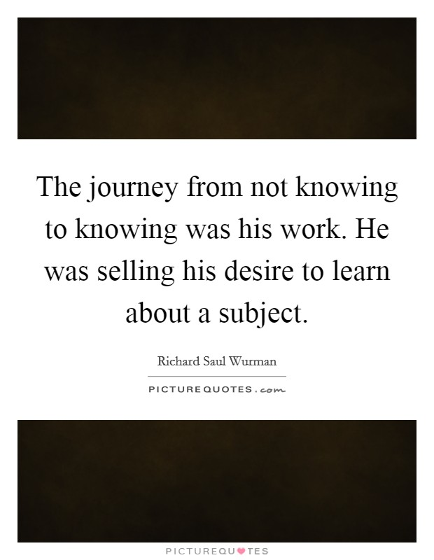 The journey from not knowing to knowing was his work. He was selling his desire to learn about a subject Picture Quote #1