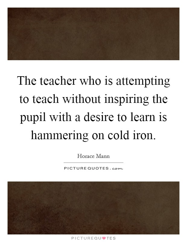 The teacher who is attempting to teach without inspiring the pupil with a desire to learn is hammering on cold iron. Picture Quote #1