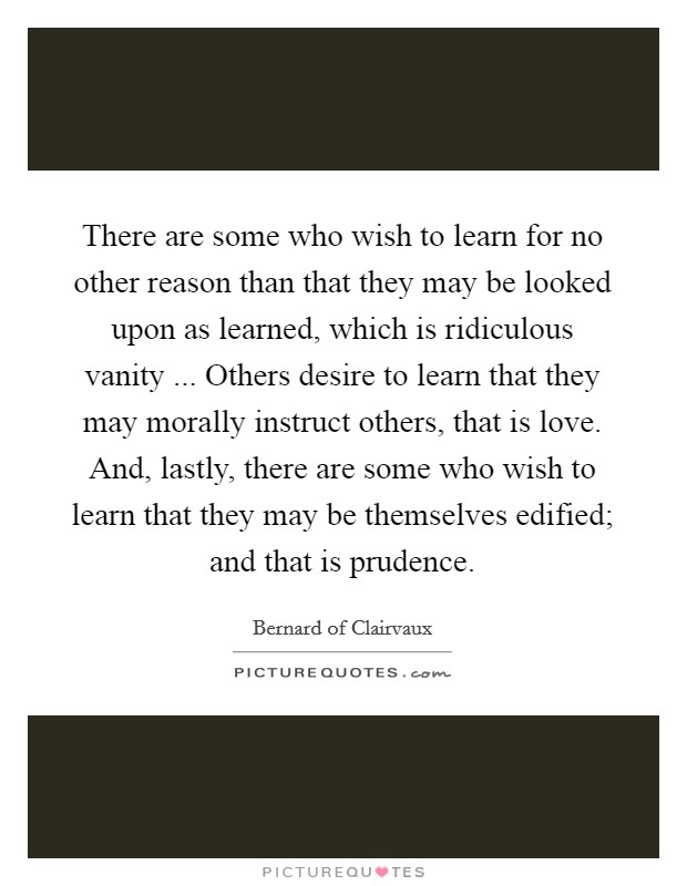 There are some who wish to learn for no other reason than that they may be looked upon as learned, which is ridiculous vanity ... Others desire to learn that they may morally instruct others, that is love. And, lastly, there are some who wish to learn that they may be themselves edified; and that is prudence. Picture Quote #1