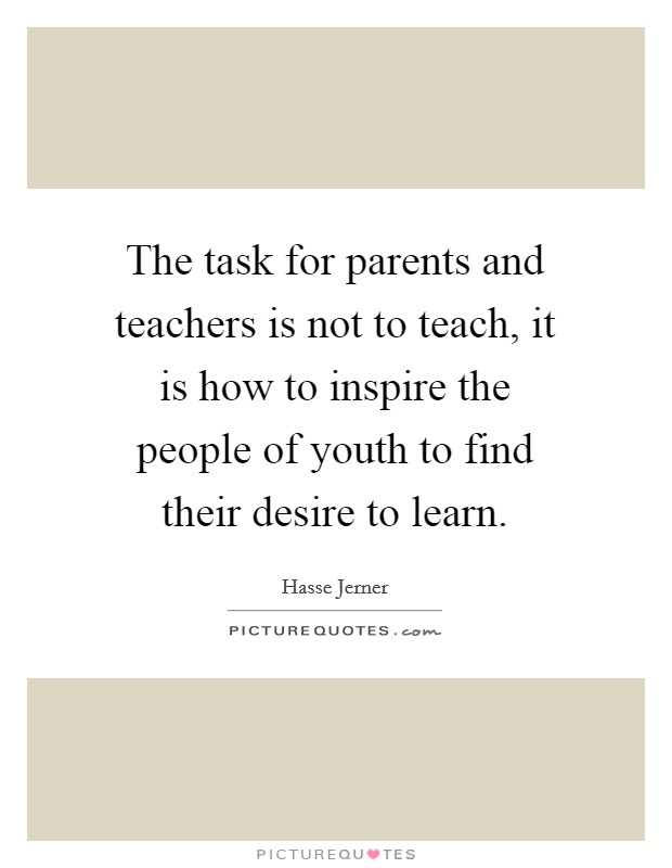 The task for parents and teachers is not to teach, it is how to inspire the people of youth to find their desire to learn Picture Quote #1