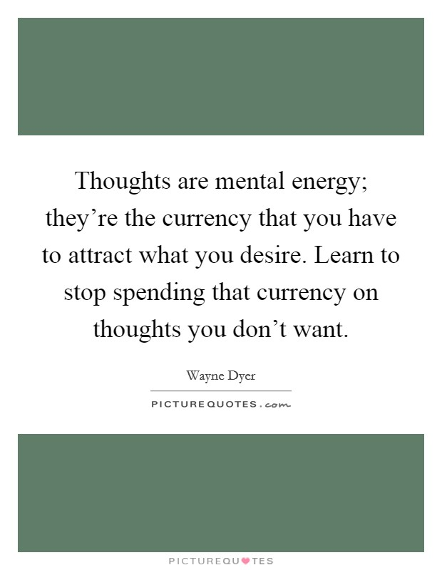 Thoughts are mental energy; they're the currency that you have to attract what you desire. Learn to stop spending that currency on thoughts you don't want Picture Quote #1