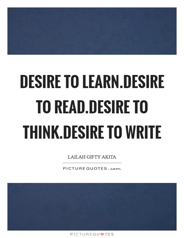 Desire to learn.Desire to read.Desire to think.Desire to write Picture Quote #1