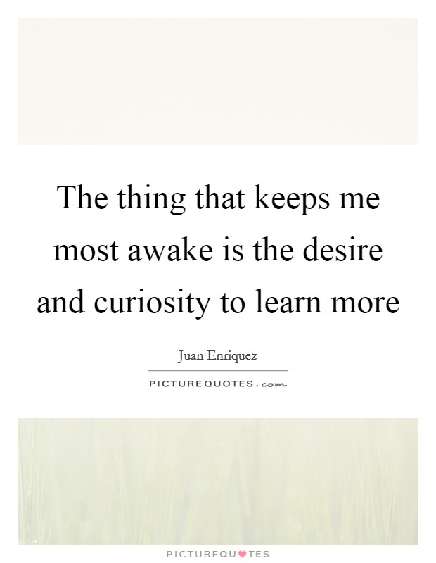 The thing that keeps me most awake is the desire and curiosity to learn more Picture Quote #1