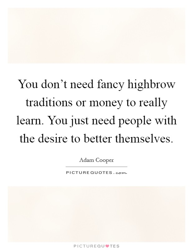 You don't need fancy highbrow traditions or money to really learn. You just need people with the desire to better themselves. Picture Quote #1
