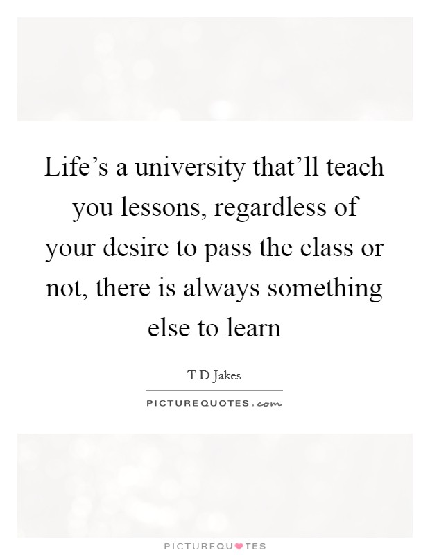 Life's a university that'll teach you lessons, regardless of your desire to pass the class or not, there is always something else to learn Picture Quote #1