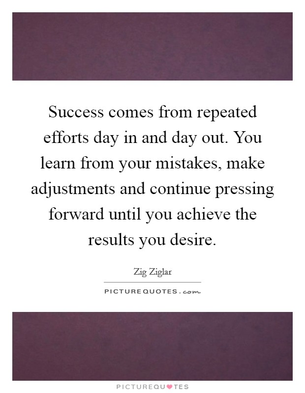 Success comes from repeated efforts day in and day out. You learn from your mistakes, make adjustments and continue pressing forward until you achieve the results you desire Picture Quote #1
