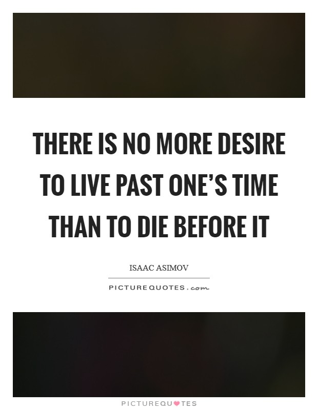 There is no more desire to live past one's time than to die before it Picture Quote #1