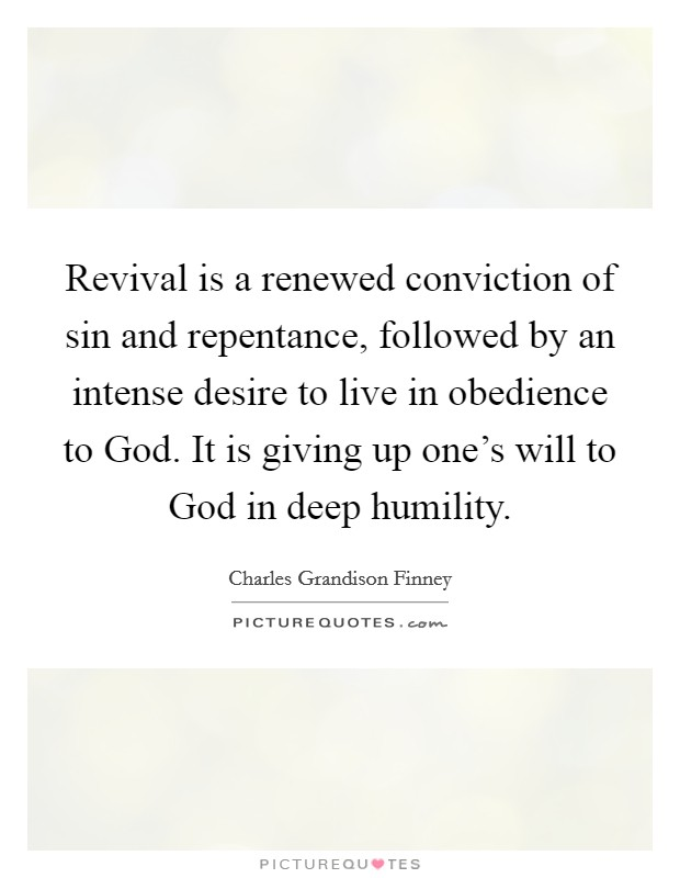 Revival is a renewed conviction of sin and repentance, followed by an intense desire to live in obedience to God. It is giving up one's will to God in deep humility. Picture Quote #1