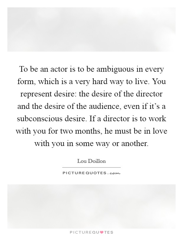 To be an actor is to be ambiguous in every form, which is a very hard way to live. You represent desire: the desire of the director and the desire of the audience, even if it's a subconscious desire. If a director is to work with you for two months, he must be in love with you in some way or another Picture Quote #1