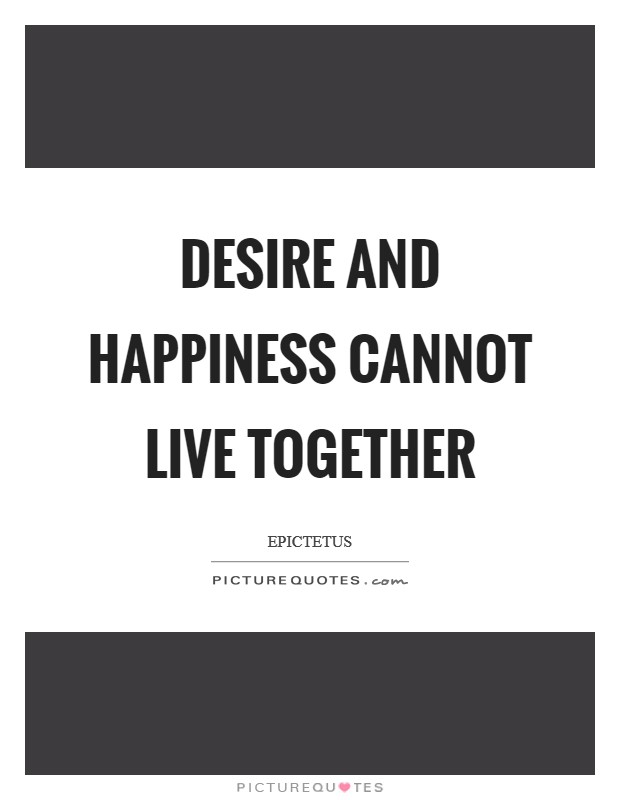 Desire and happiness cannot live together Picture Quote #1