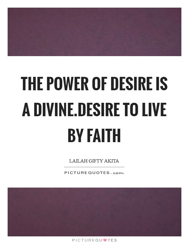 The power of desire is a divine.Desire to live by faith Picture Quote #1