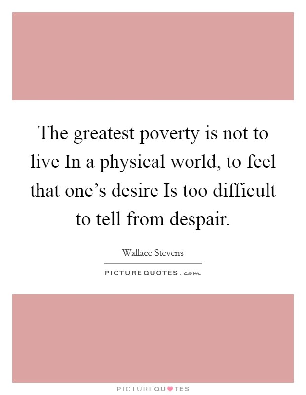 The greatest poverty is not to live In a physical world, to feel that one's desire Is too difficult to tell from despair Picture Quote #1