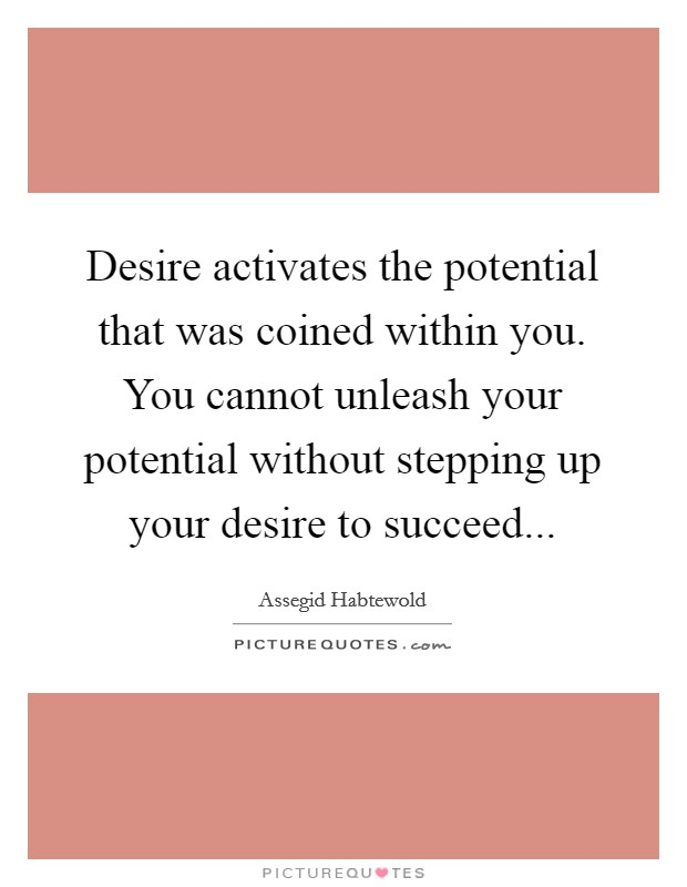 Desire activates the potential that was coined within you. You cannot unleash your potential without stepping up your desire to succeed Picture Quote #1