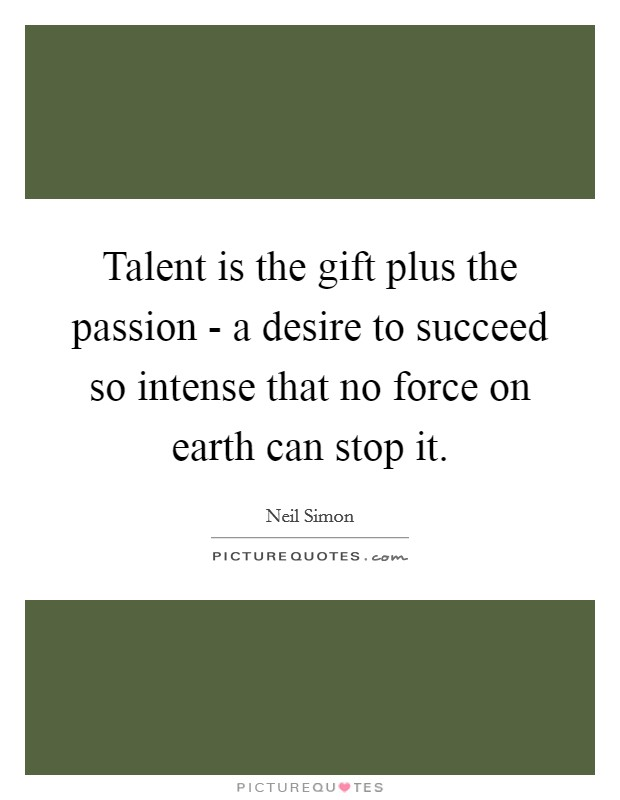 Talent is the gift plus the passion - a desire to succeed so intense that no force on earth can stop it Picture Quote #1