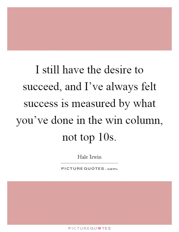 I still have the desire to succeed, and I've always felt success is measured by what you've done in the win column, not top 10s Picture Quote #1
