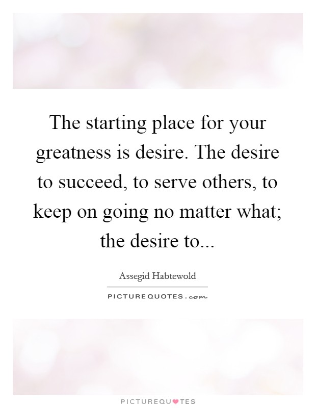 The starting place for your greatness is desire. The desire to succeed, to serve others, to keep on going no matter what; the desire to Picture Quote #1
