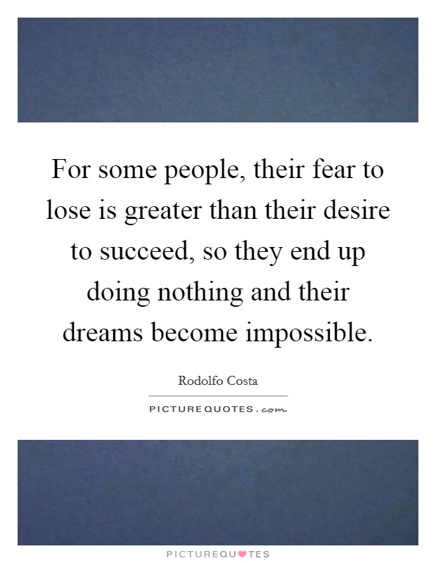 For some people, their fear to lose is greater than their desire to succeed, so they end up doing nothing and their dreams become impossible Picture Quote #1