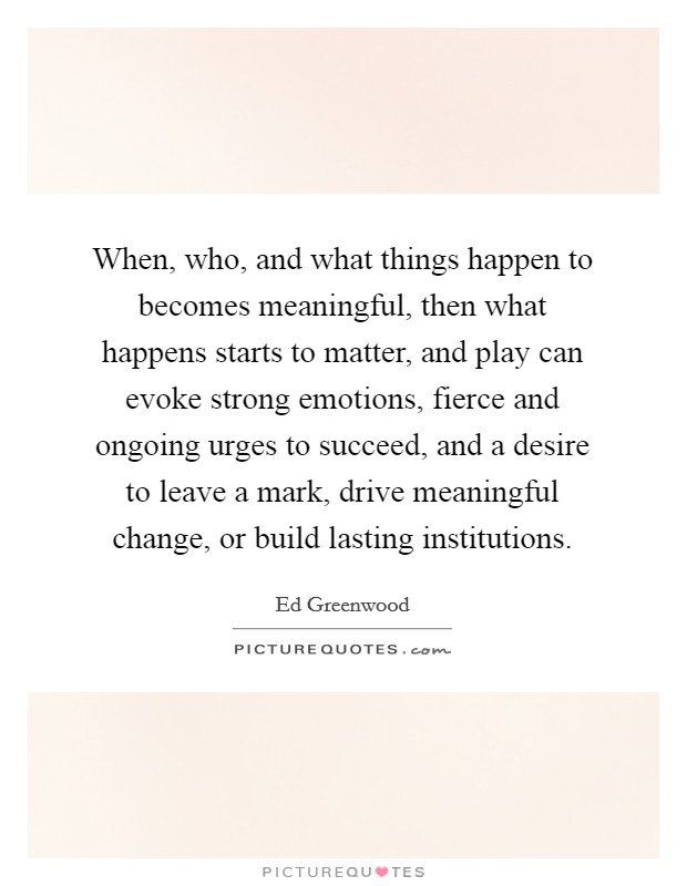 When, who, and what things happen to becomes meaningful, then what happens starts to matter, and play can evoke strong emotions, fierce and ongoing urges to succeed, and a desire to leave a mark, drive meaningful change, or build lasting institutions Picture Quote #1