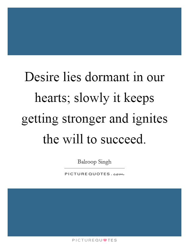 Desire lies dormant in our hearts; slowly it keeps getting stronger and ignites the will to succeed Picture Quote #1