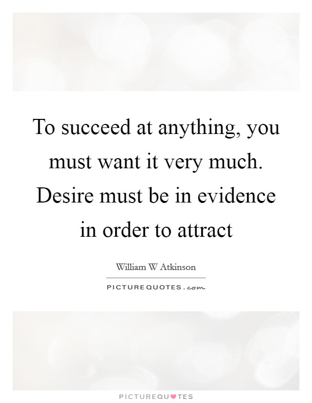 To succeed at anything, you must want it very much. Desire must be in evidence in order to attract Picture Quote #1