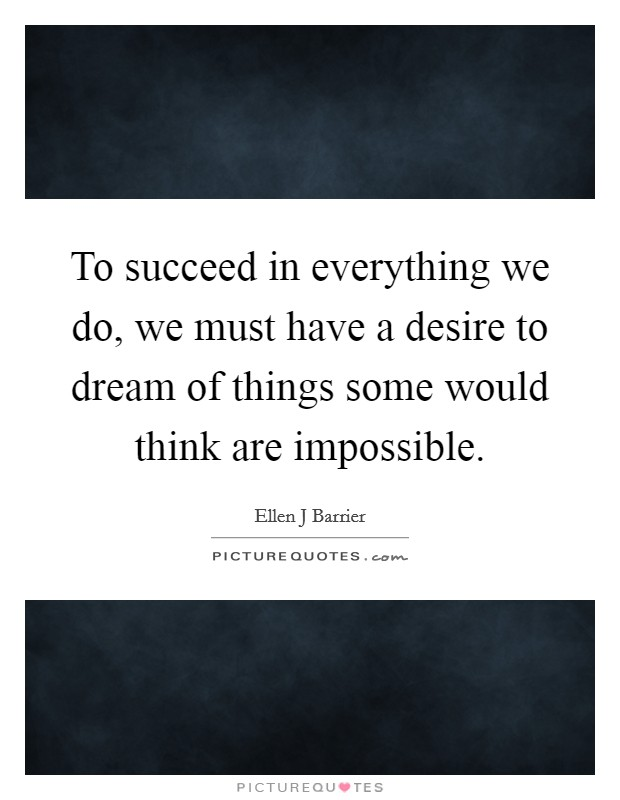 To succeed in everything we do, we must have a desire to dream of things some would think are impossible Picture Quote #1