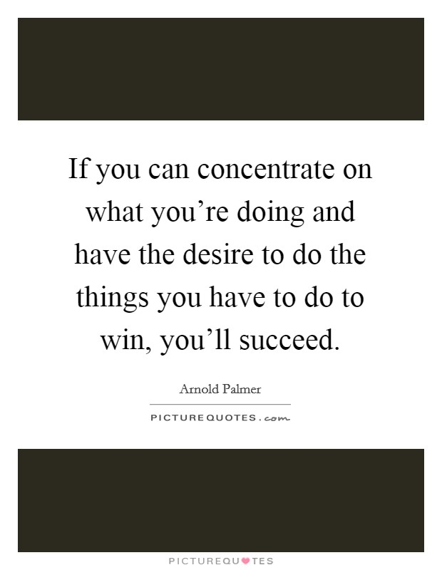 If you can concentrate on what you're doing and have the desire to do the things you have to do to win, you'll succeed Picture Quote #1