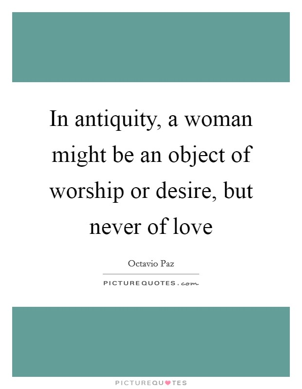 In antiquity, a woman might be an object of worship or desire, but never of love Picture Quote #1