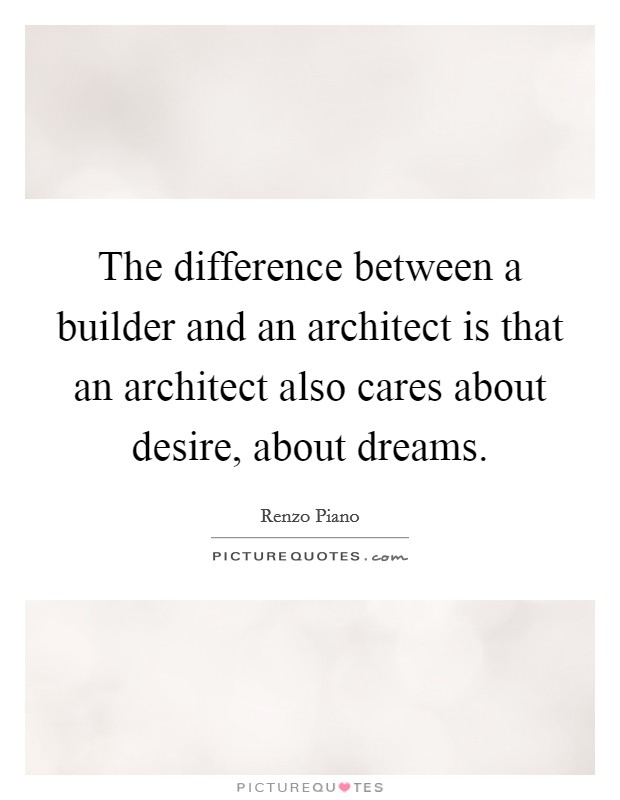 The difference between a builder and an architect is that an architect also cares about desire, about dreams Picture Quote #1