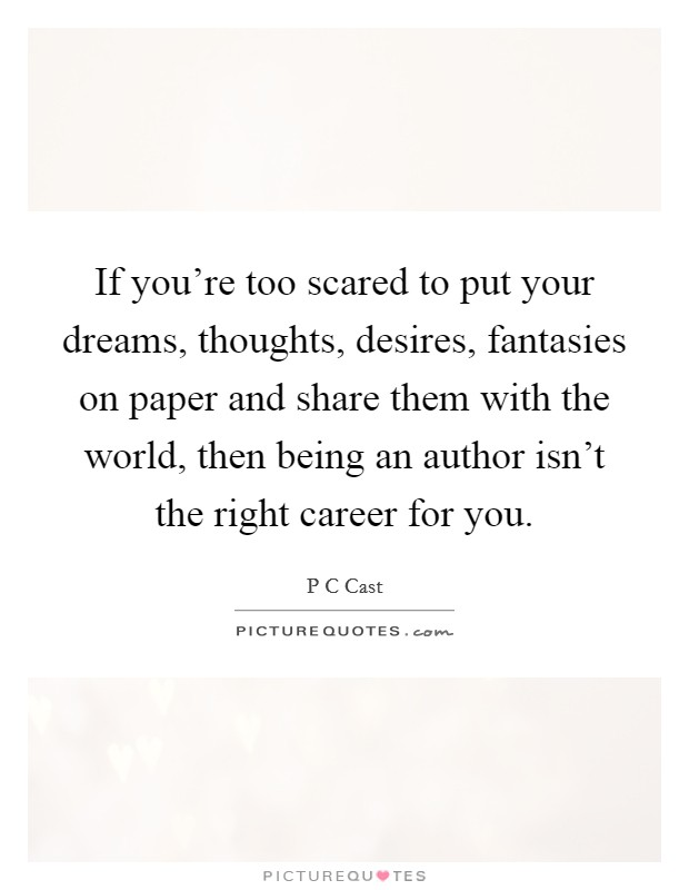 If you're too scared to put your dreams, thoughts, desires, fantasies on paper and share them with the world, then being an author isn't the right career for you Picture Quote #1