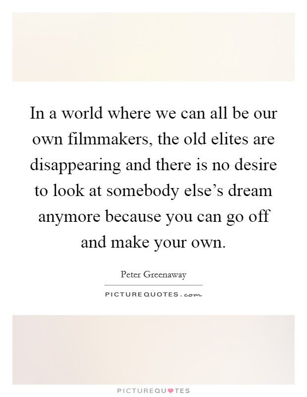 In a world where we can all be our own filmmakers, the old elites are disappearing and there is no desire to look at somebody else's dream anymore because you can go off and make your own Picture Quote #1