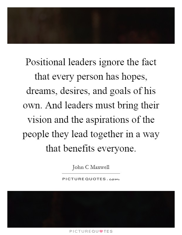 Positional leaders ignore the fact that every person has hopes, dreams, desires, and goals of his own. And leaders must bring their vision and the aspirations of the people they lead together in a way that benefits everyone Picture Quote #1