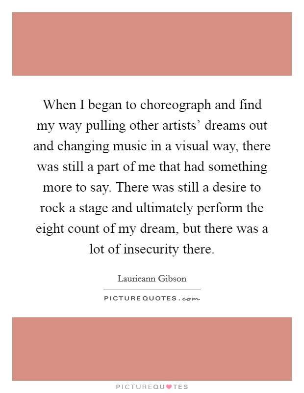 When I began to choreograph and find my way pulling other artists' dreams out and changing music in a visual way, there was still a part of me that had something more to say. There was still a desire to rock a stage and ultimately perform the eight count of my dream, but there was a lot of insecurity there Picture Quote #1