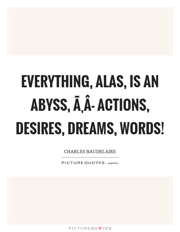 Everything, alas, is an abyss, Ã'Â- actions, desires, dreams, words! Picture Quote #1