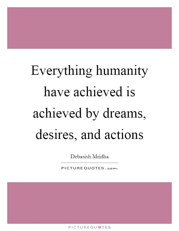 Everything humanity have achieved is achieved by dreams, desires, and actions Picture Quote #1