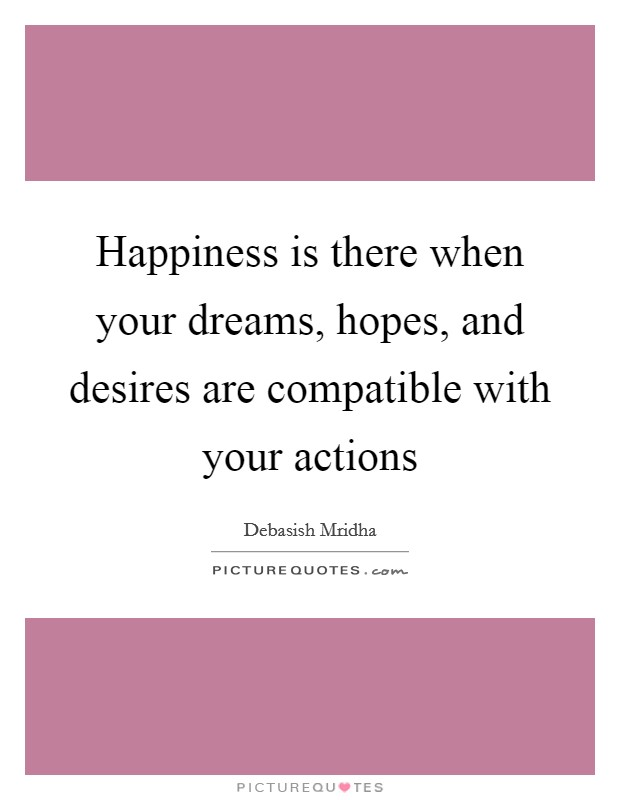 Happiness is there when your dreams, hopes, and desires are compatible with your actions Picture Quote #1