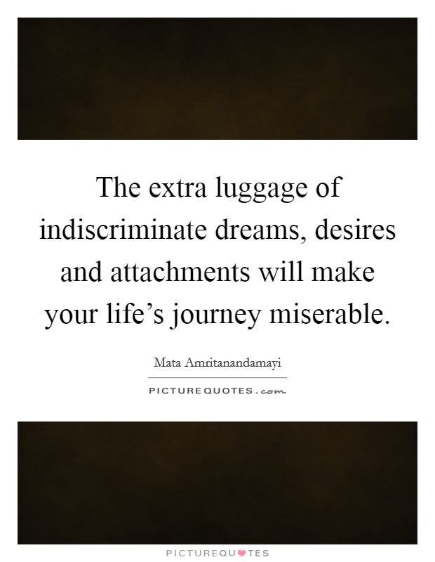 The extra luggage of indiscriminate dreams, desires and attachments will make your life's journey miserable Picture Quote #1