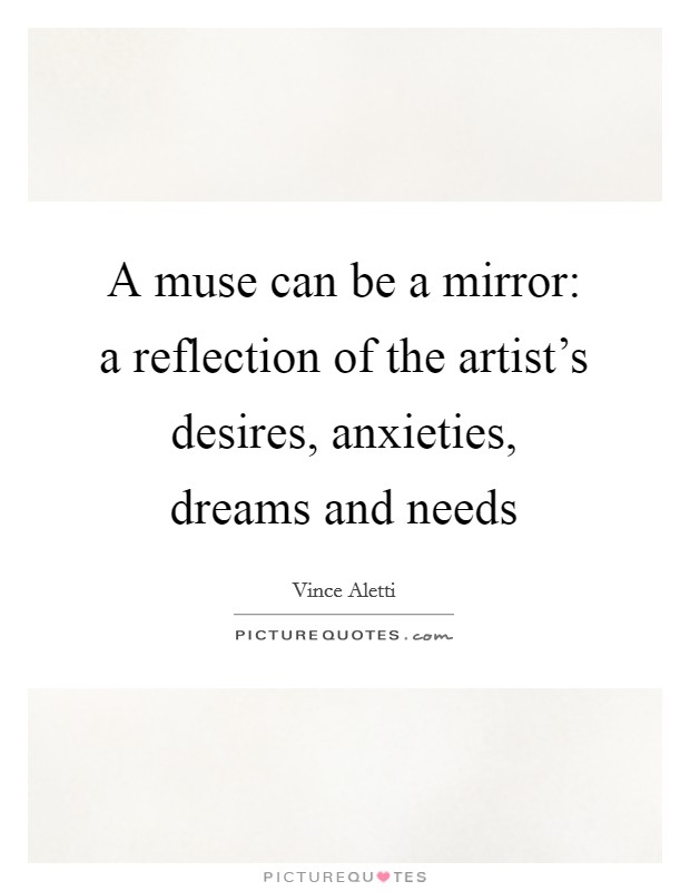 A muse can be a mirror: a reflection of the artist's desires, anxieties, dreams and needs Picture Quote #1