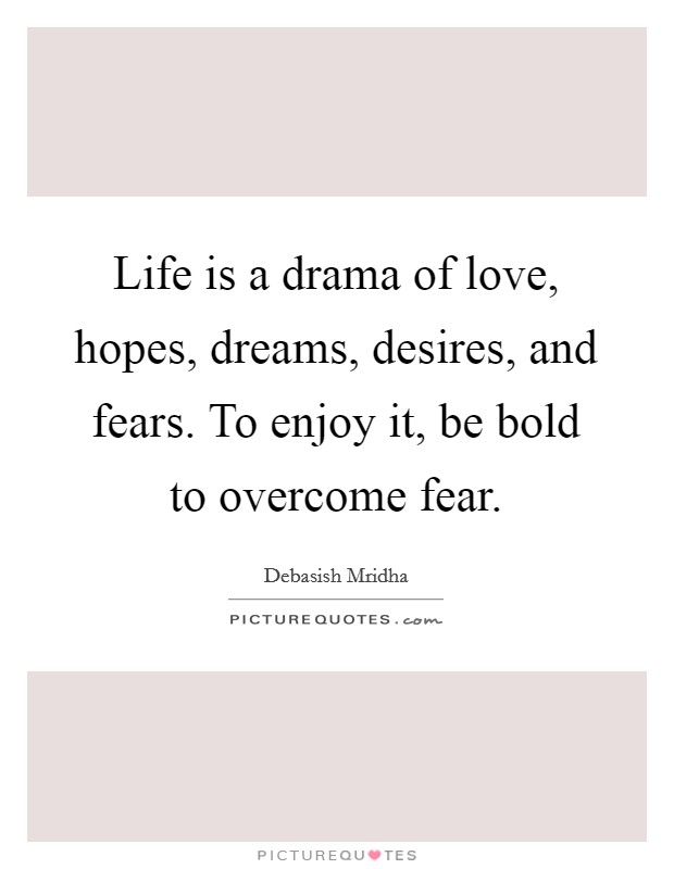 Life is a drama of love, hopes, dreams, desires, and fears. To enjoy it, be bold to overcome fear Picture Quote #1