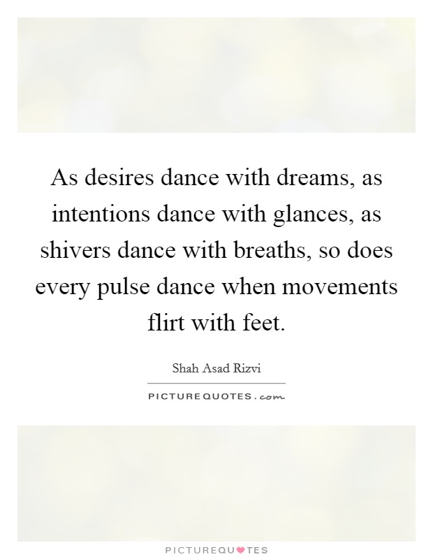 As desires dance with dreams, as intentions dance with glances, as shivers dance with breaths, so does every pulse dance when movements flirt with feet Picture Quote #1