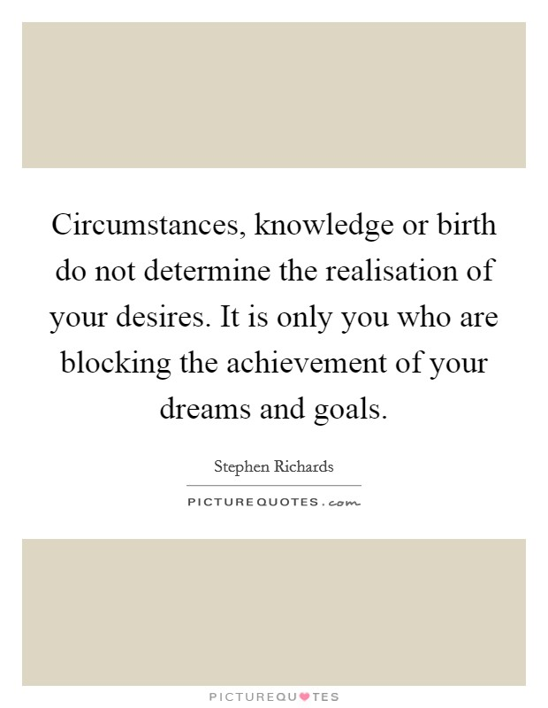 Circumstances, knowledge or birth do not determine the realisation of your desires. It is only you who are blocking the achievement of your dreams and goals Picture Quote #1