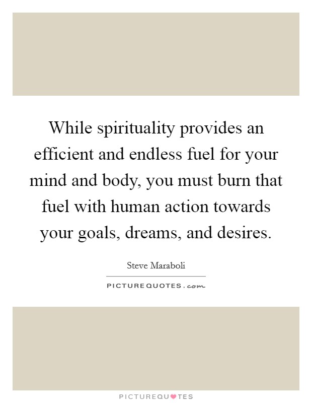 While spirituality provides an efficient and endless fuel for your mind and body, you must burn that fuel with human action towards your goals, dreams, and desires Picture Quote #1