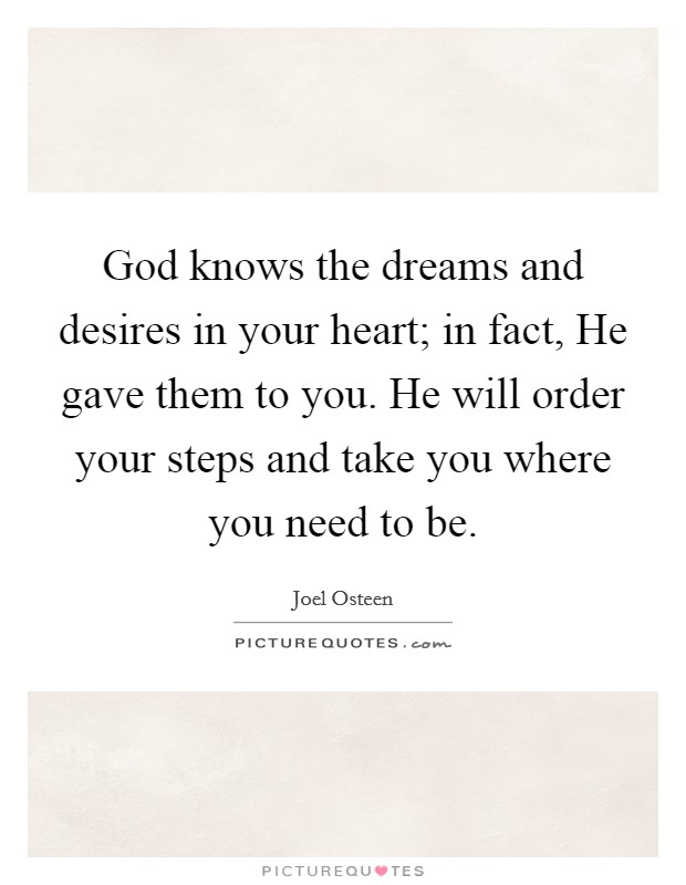 God knows the dreams and desires in your heart; in fact, He gave them to you. He will order your steps and take you where you need to be Picture Quote #1