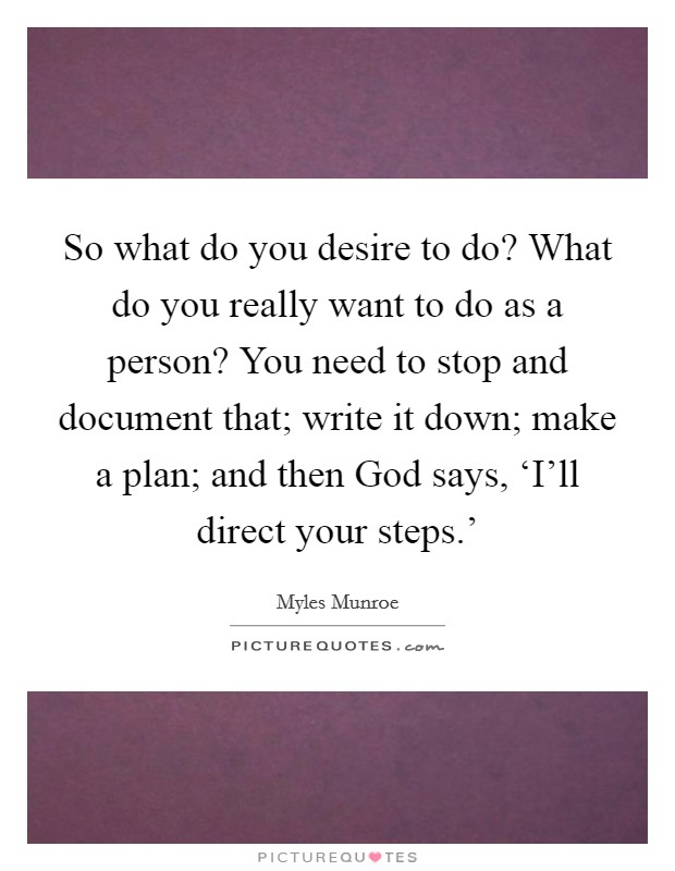 So what do you desire to do? What do you really want to do as a person? You need to stop and document that; write it down; make a plan; and then God says, 'I'll direct your steps.' Picture Quote #1